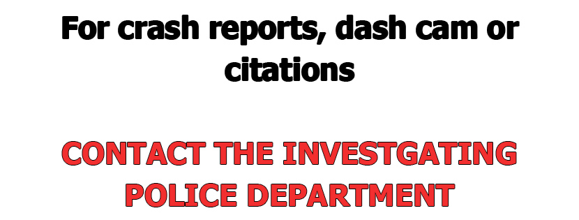 For crash reports, dash cam or citations, contact the investigating police department